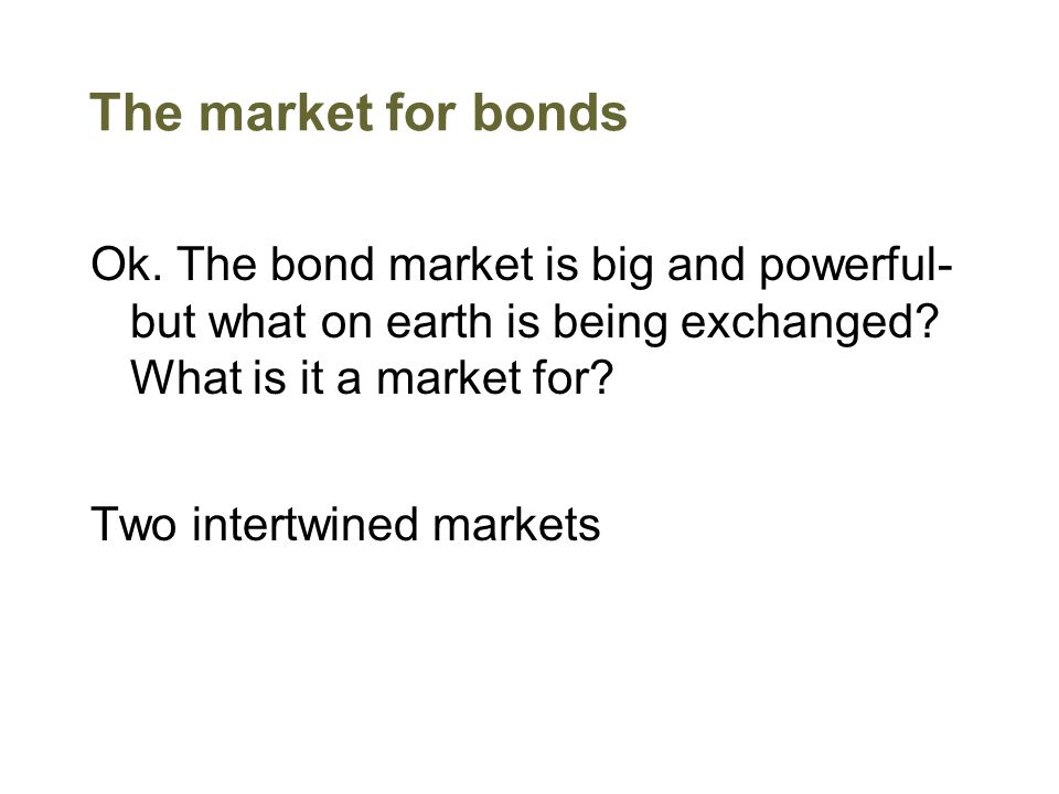 The market for bonds Ok. The bond market is big and powerful- but what on earth is being exchanged? What is it a market for? Two intertwined markets