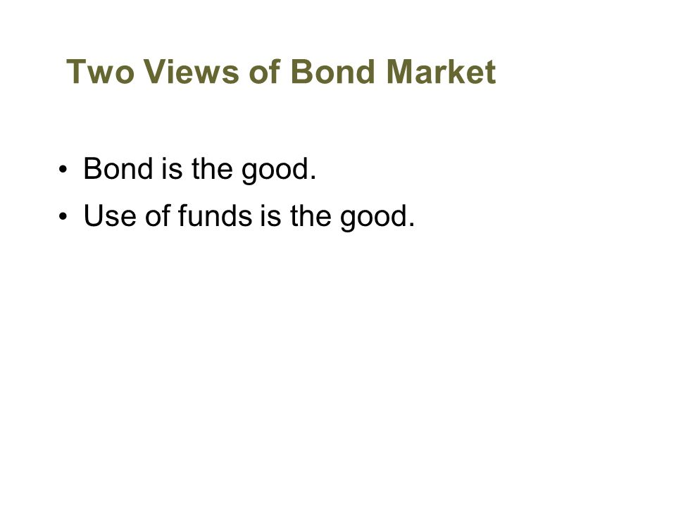 Two Views of Bond Market Bond is the good. Use of funds is the good.