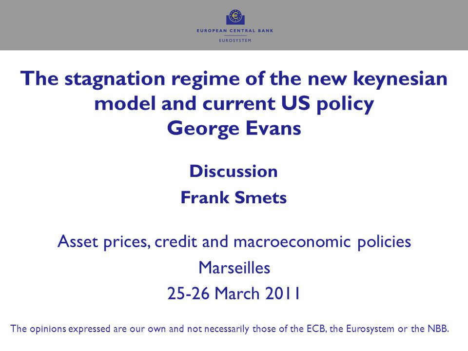The stagnation regime of the new keynesian model and current US policy George Evans Discussion Frank Smets Asset prices, credit and macroeconomic policies Marseilles 25-26 March 2011 The opinions expressed are our own and not necessarily those of the ECB, the Eurosystem or the NBB.