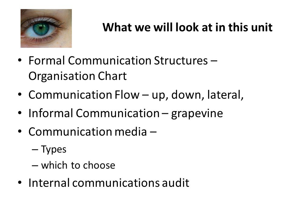 What we will look at in this unit Formal Communication Structures – Organisation Chart Communication Flow – up, down, lateral, Informal Communication – grapevine Communication media – – Types – which to choose Internal communications audit