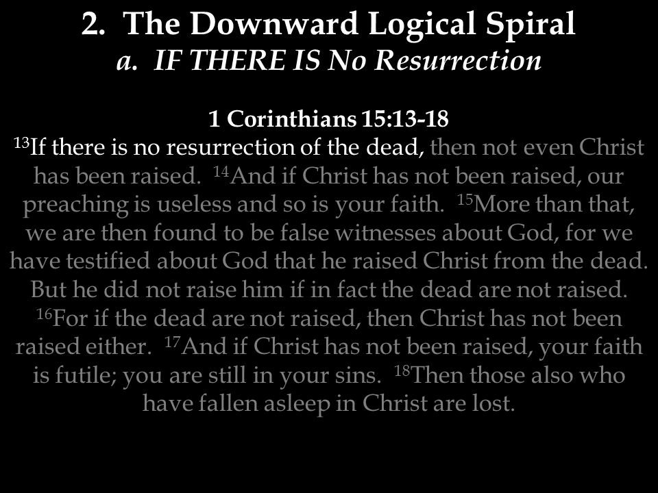 a. IF THERE IS No Resurrection 1 Corinthians 15:13-18 13 If there is no resurrection of the dead, then not even Christ has been raised. 14 And if Chri