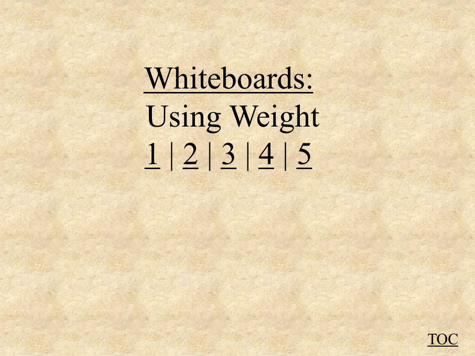 Whiteboards: Using Weight 11 | 2 | 3 | 4 | 52345 TOC