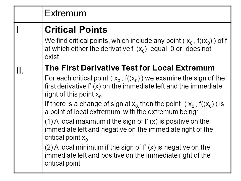 Extremum Critical Points We find critical points, which include any point ( x 0, f((x 0 ) ) of f at which either the derivative f' (x 0 ) equal 0 or does not exist.