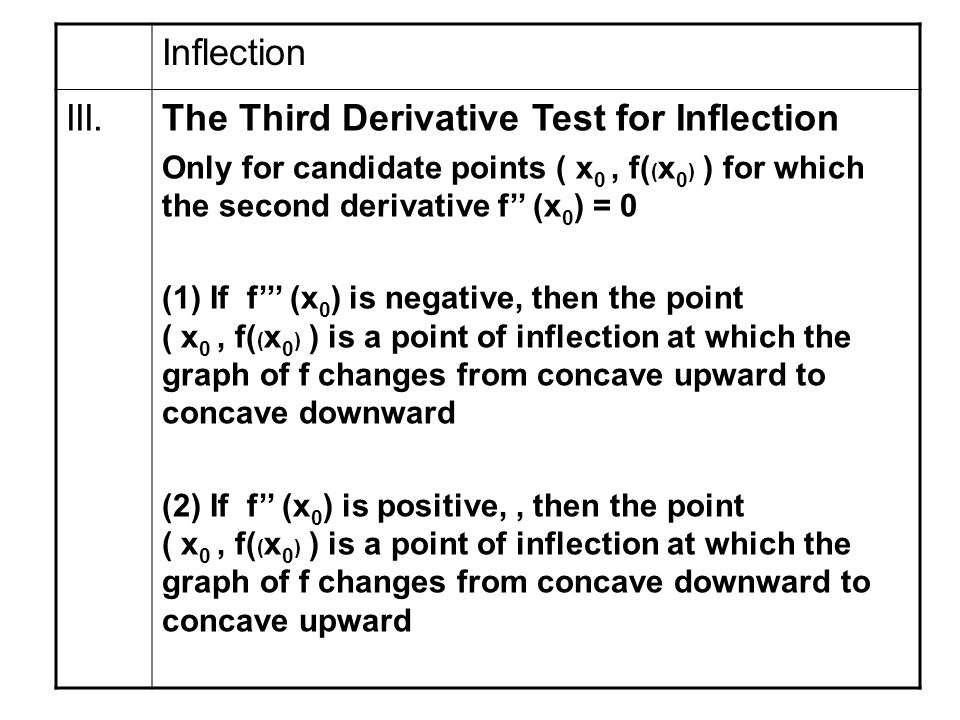 Inflection The Third Derivative Test for Inflection Only for candidate points ( x 0, f( ( x 0 ) ) for which the second derivative f'' (x 0 ) = 0 (1) If f''' (x 0 ) is negative, then the point ( x 0, f( ( x 0 ) ) is a point of inflection at which the graph of f changes from concave upward to concave downward (2) If f'' (x 0 ) is positive,, then the point ( x 0, f( ( x 0 ) ) is a point of inflection at which the graph of f changes from concave downward to concave upward III.