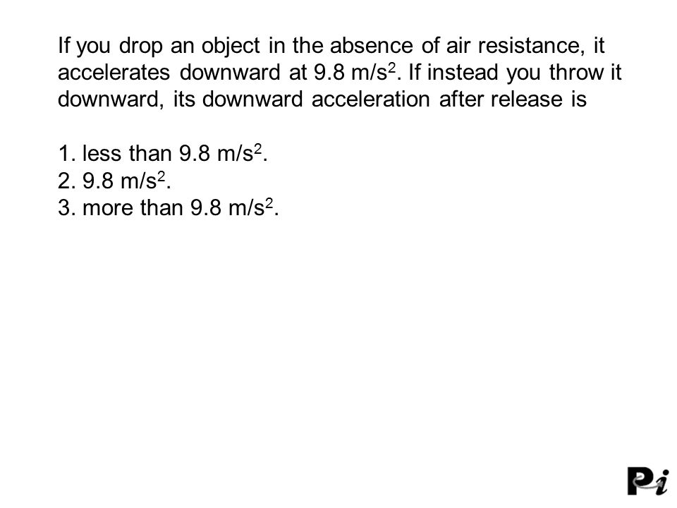 If you drop an object in the absence of air resistance, it accelerates downward at 9.8 m/s 2.