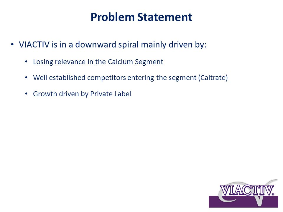 Problem Statement VIACTIV is in a downward spiral mainly driven by: Losing relevance in the Calcium Segment Well established competitors entering the segment (Caltrate) Growth driven by Private Label