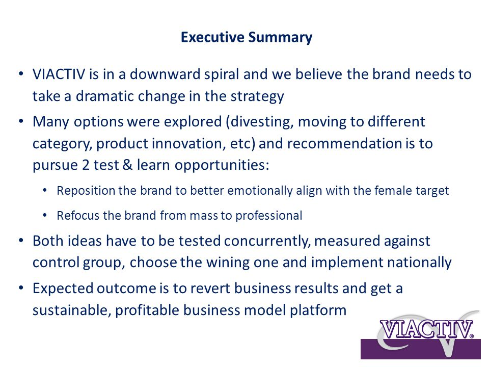 VIACTIV is in a downward spiral and we believe the brand needs to take a dramatic change in the strategy Many options were explored (divesting, moving to different category, product innovation, etc) and recommendation is to pursue 2 test & learn opportunities: Reposition the brand to better emotionally align with the female target Refocus the brand from mass to professional Both ideas have to be tested concurrently, measured against control group, choose the wining one and implement nationally Expected outcome is to revert business results and get a sustainable, profitable business model platform Executive Summary