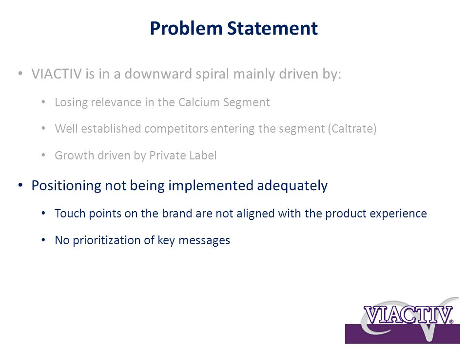 Problem Statement VIACTIV is in a downward spiral mainly driven by: Losing relevance in the Calcium Segment Well established competitors entering the segment (Caltrate) Growth driven by Private Label Positioning not being implemented adequately Touch points on the brand are not aligned with the product experience No prioritization of key messages