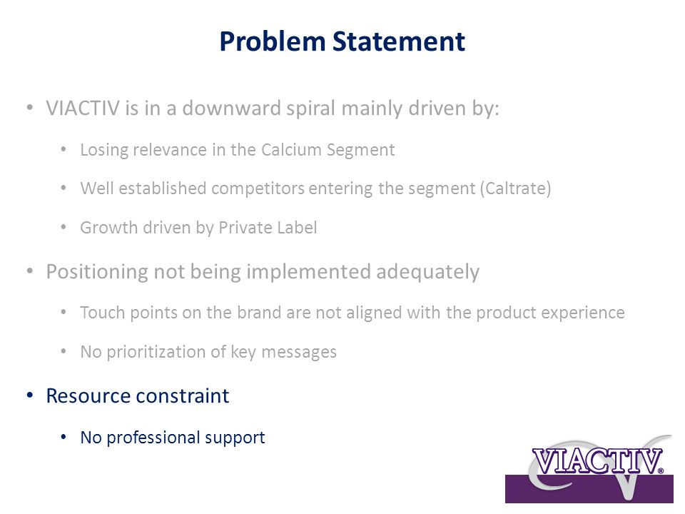Problem Statement VIACTIV is in a downward spiral mainly driven by: Losing relevance in the Calcium Segment Well established competitors entering the segment (Caltrate) Growth driven by Private Label Positioning not being implemented adequately Touch points on the brand are not aligned with the product experience No prioritization of key messages Resource constraint No professional support