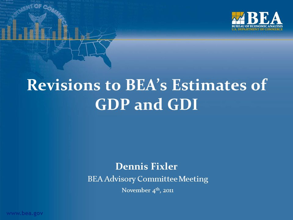 www.bea.gov Revisions to BEA's Estimates of GDP and GDI Dennis Fixler BEA Advisory Committee Meeting November 4 th, 2011
