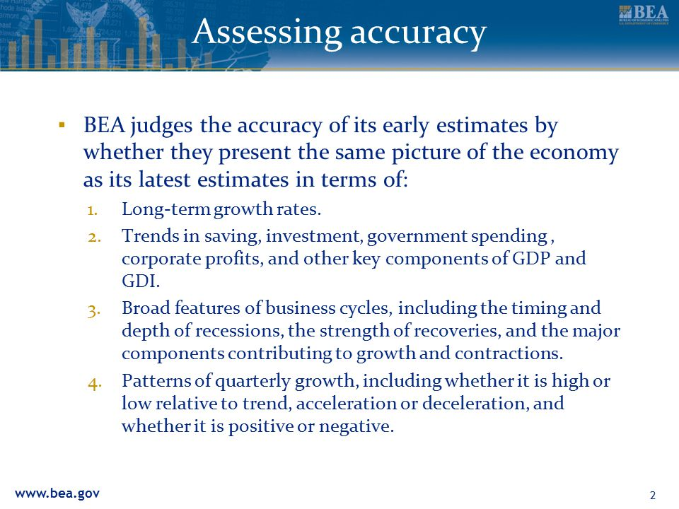 www.bea.gov Assessing accuracy ▪ BEA judges the accuracy of its early estimates by whether they present the same picture of the economy as its latest estimates in terms of: 1.Long-term growth rates.