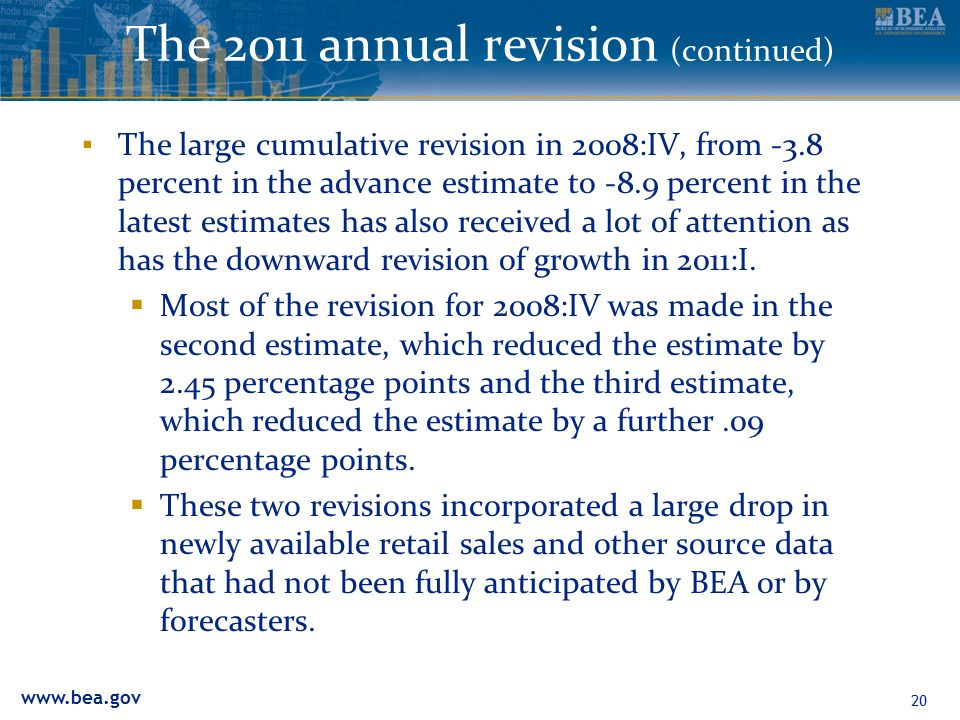 www.bea.gov The 2011 annual revision (continued) ▪ The large cumulative revision in 2008:IV, from -3.8 percent in the advance estimate to -8.9 percent in the latest estimates has also received a lot of attention as has the downward revision of growth in 2011:I.