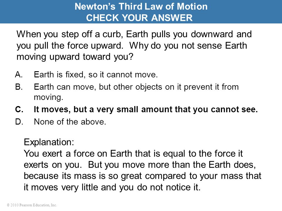 © 2010 Pearson Education, Inc. When you step off a curb, Earth pulls you downward and you pull the force upward. Why do you not sense Earth moving upw