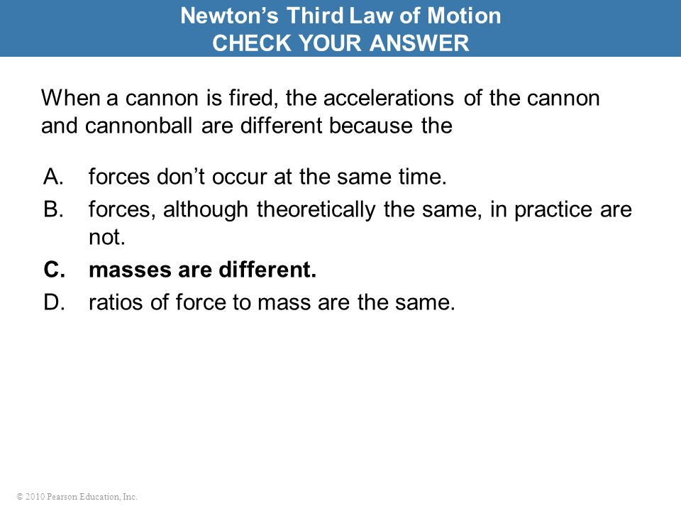 © 2010 Pearson Education, Inc. When a cannon is fired, the accelerations of the cannon and cannonball are different because the A.forces don't occur a