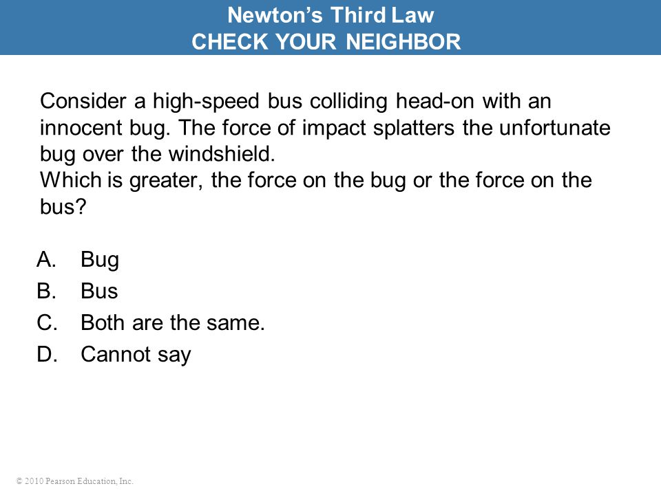 © 2010 Pearson Education, Inc. Consider a high-speed bus colliding head-on with an innocent bug. The force of impact splatters the unfortunate bug ove