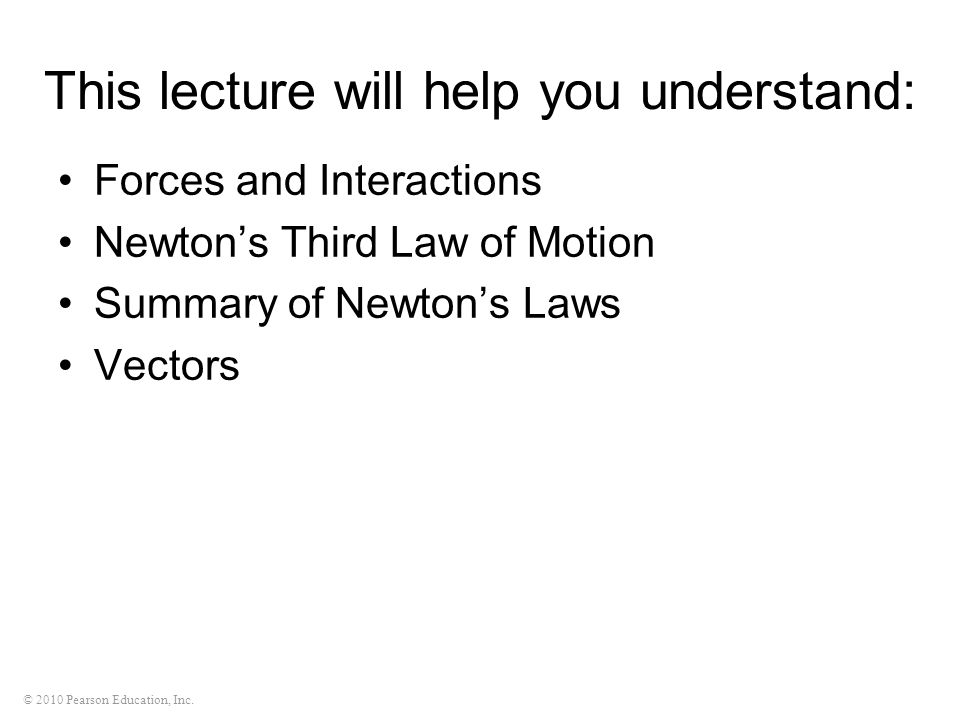 © 2010 Pearson Education, Inc. This lecture will help you understand: Forces and Interactions Newton's Third Law of Motion Summary of Newton's Laws Ve