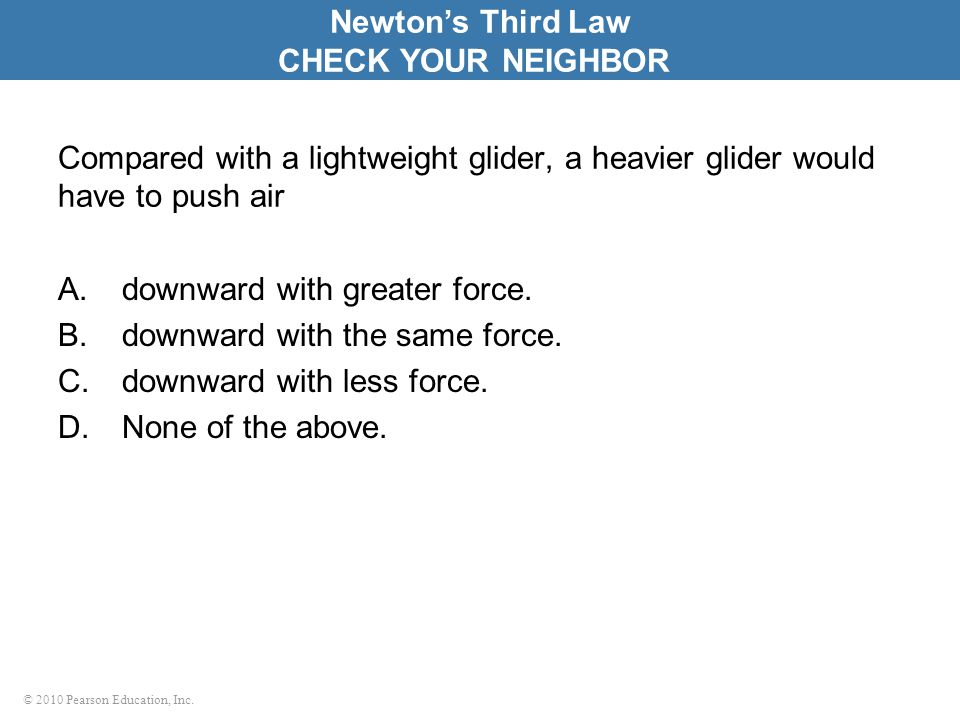 © 2010 Pearson Education, Inc. Compared with a lightweight glider, a heavier glider would have to push air A.downward with greater force. B.downward w