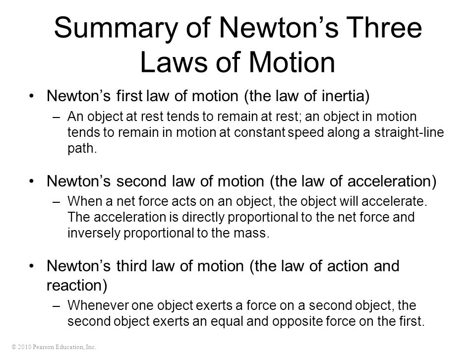 © 2010 Pearson Education, Inc. Summary of Newton's Three Laws of Motion Newton's first law of motion (the law of inertia) –An object at rest tends to