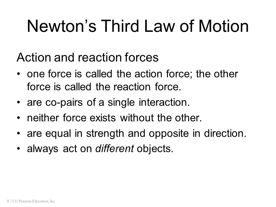 © 2010 Pearson Education, Inc. Newton's Third Law of Motion Action and reaction forces one force is called the action force; the other force is called