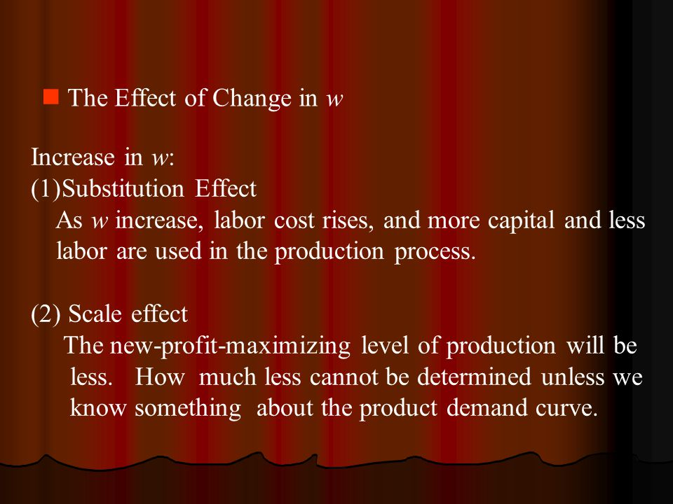 The Effect of Change in w Increase in w: (1)Substitution Effect As w increase, labor cost rises, and more capital and less labor are used in the production process.