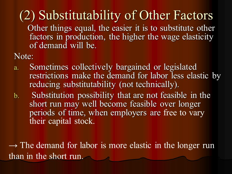 (2) Substitutability of Other Factors Other things equal, the easier it is to substitute other factors in production, the higher the wage elasticity of demand will be.