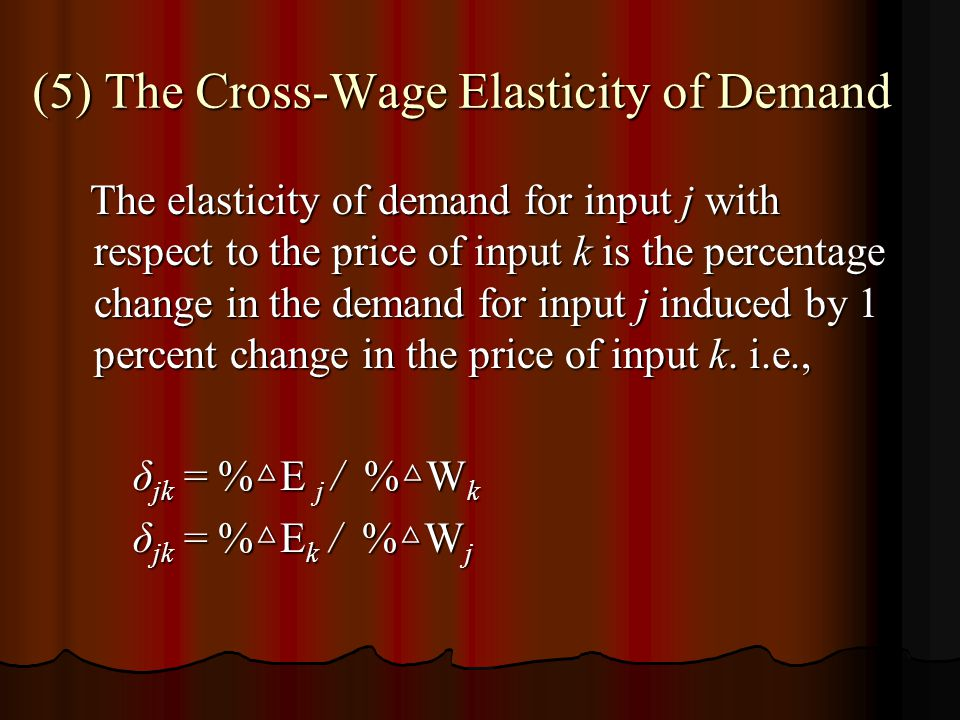 (5) The Cross-Wage Elasticity of Demand The elasticity of demand for input j with respect to the price of input k is the percentage change in the demand for input j induced by 1 percent change in the price of input k.
