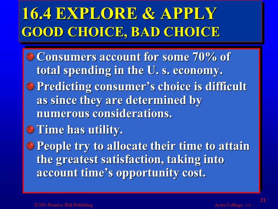 ©2004 Prentice Hall Publishing Ayers/Collinge, 1/e 21 16.4 EXPLORE & APPLY GOOD CHOICE, BAD CHOICE Consumers account for some 70% of total spending in the U.