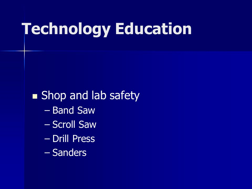 Technology Education Shop and lab safety –Band Saw –Scroll Saw –Drill Press –Sanders