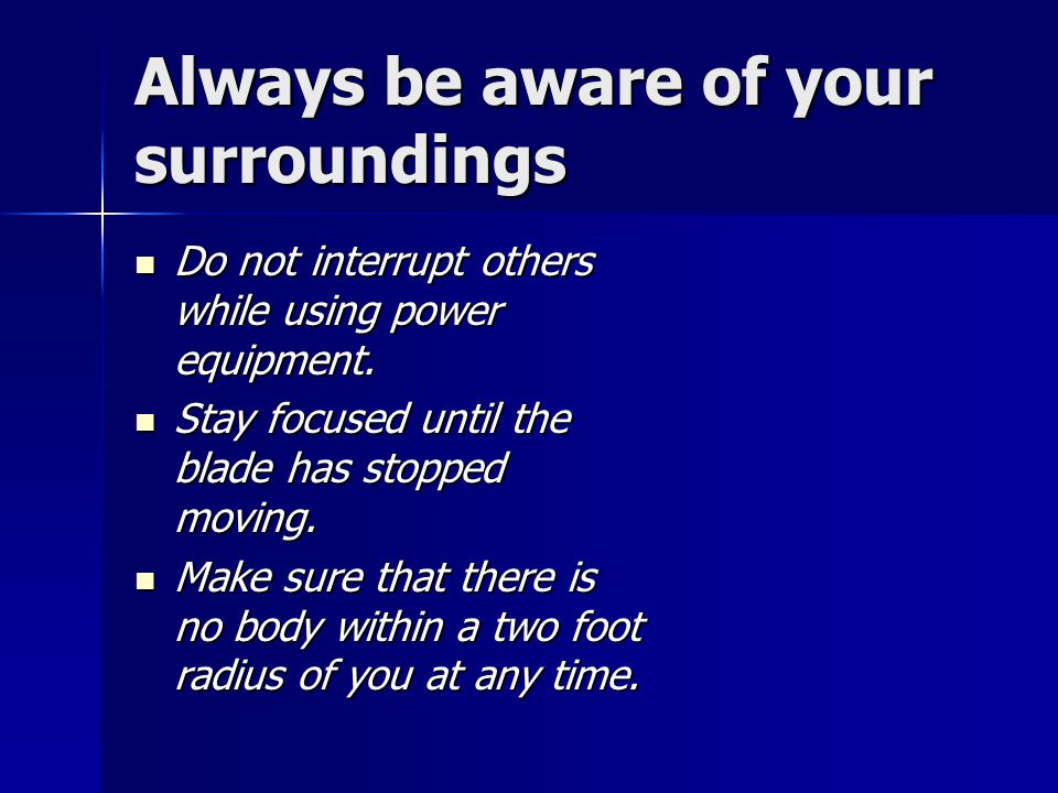 Always be aware of your surroundings Do not interrupt others while using power equipment. Do not interrupt others while using power equipment. Stay fo