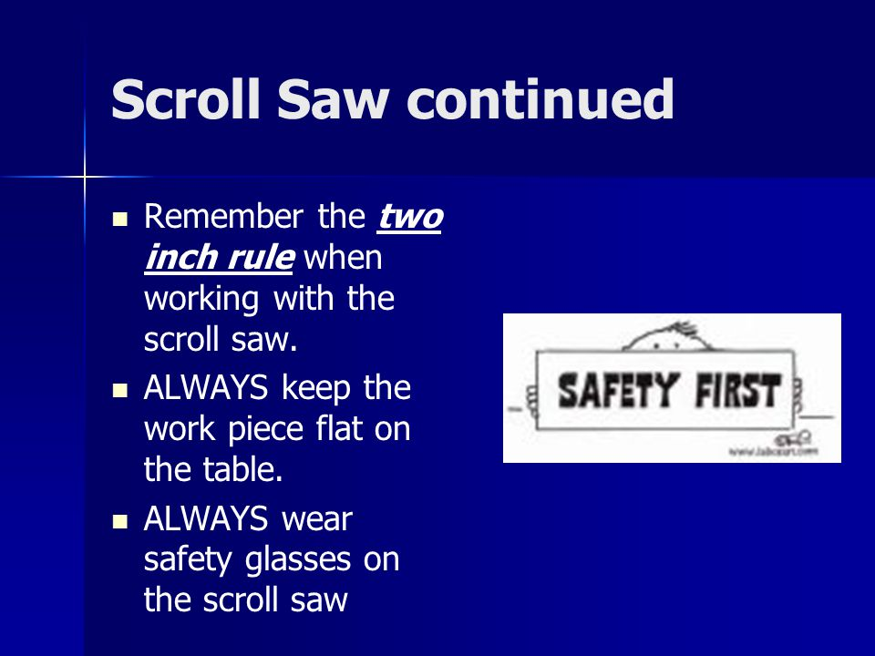 Scroll Saw continued Remember the two inch rule when working with the scroll saw. ALWAYS keep the work piece flat on the table. ALWAYS wear safety gla