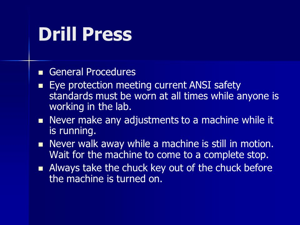 Drill Press General Procedures Eye protection meeting current ANSI safety standards must be worn at all times while anyone is working in the lab. Neve