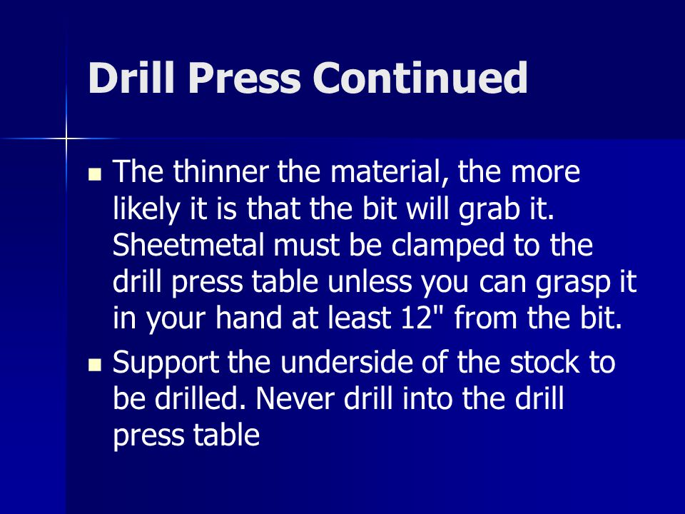 Drill Press Continued The thinner the material, the more likely it is that the bit will grab it.