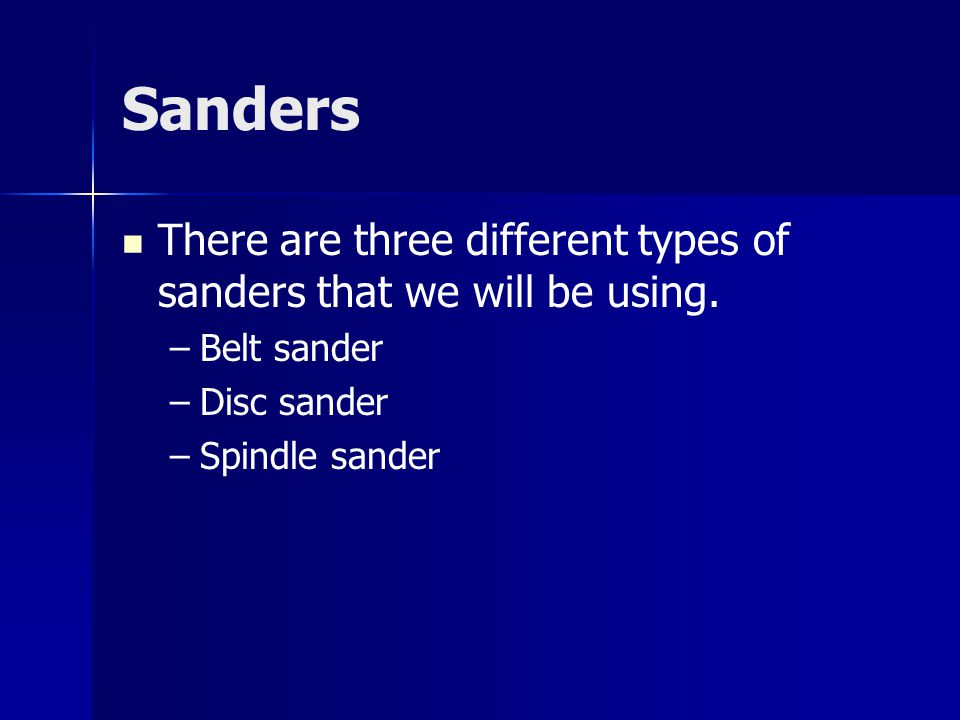 Sanders There are three different types of sanders that we will be using. –Belt sander –Disc sander –Spindle sander