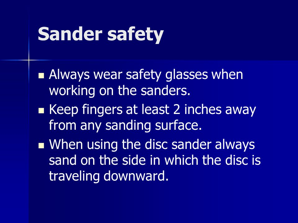 Sander safety Always wear safety glasses when working on the sanders. Keep fingers at least 2 inches away from any sanding surface. When using the dis