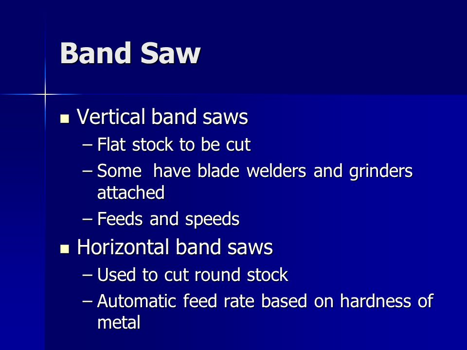 Band Saw Vertical band saws Vertical band saws –Flat stock to be cut –Some have blade welders and grinders attached –Feeds and speeds Horizontal band saws Horizontal band saws –Used to cut round stock –Automatic feed rate based on hardness of metal