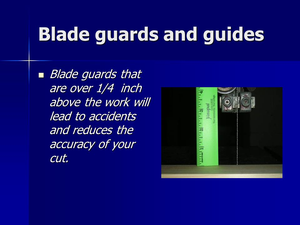 Blade guards and guides Blade guards that are over 1/4 inch above the work will lead to accidents and reduces the accuracy of your cut.