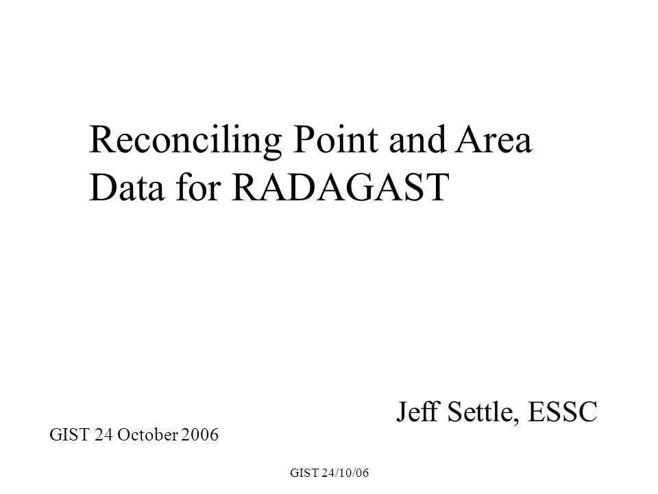 GIST 24/10/06 Jeff Settle, ESSC Reconciling Point and Area Data for RADAGAST GIST 24 October 2006