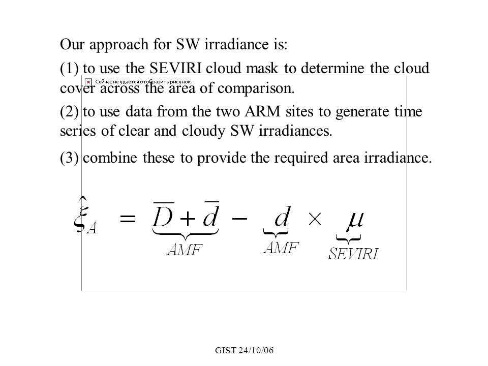 GIST 24/10/06 Our approach for SW irradiance is: (1) to use the SEVIRI cloud mask to determine the cloud cover across the area of comparison. (2) to u