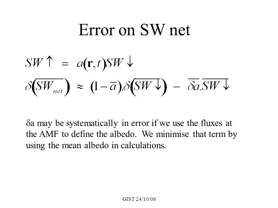 GIST 24/10/06 Error on SW net  a may be systematically in error if we use the fluxes at the AMF to define the albedo. We minimise that term by using