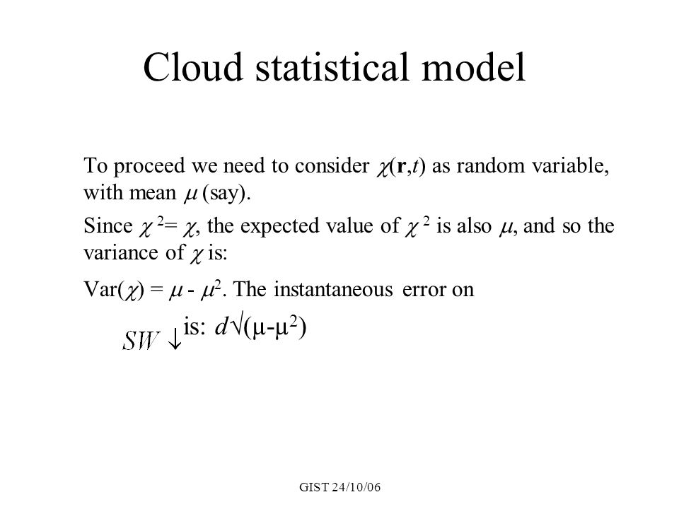 GIST 24/10/06 Cloud statistical model To proceed we need to consider  (r,t) as random variable, with mean  (say). Since  2 = , the expected value