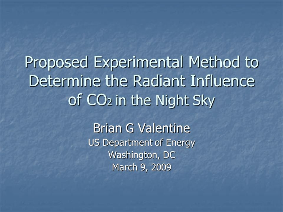 Proposed Experimental Method to Determine the Radiant Influence of CO 2 in the Night Sky Brian G Valentine US Department of Energy Washington, DC March 9, 2009