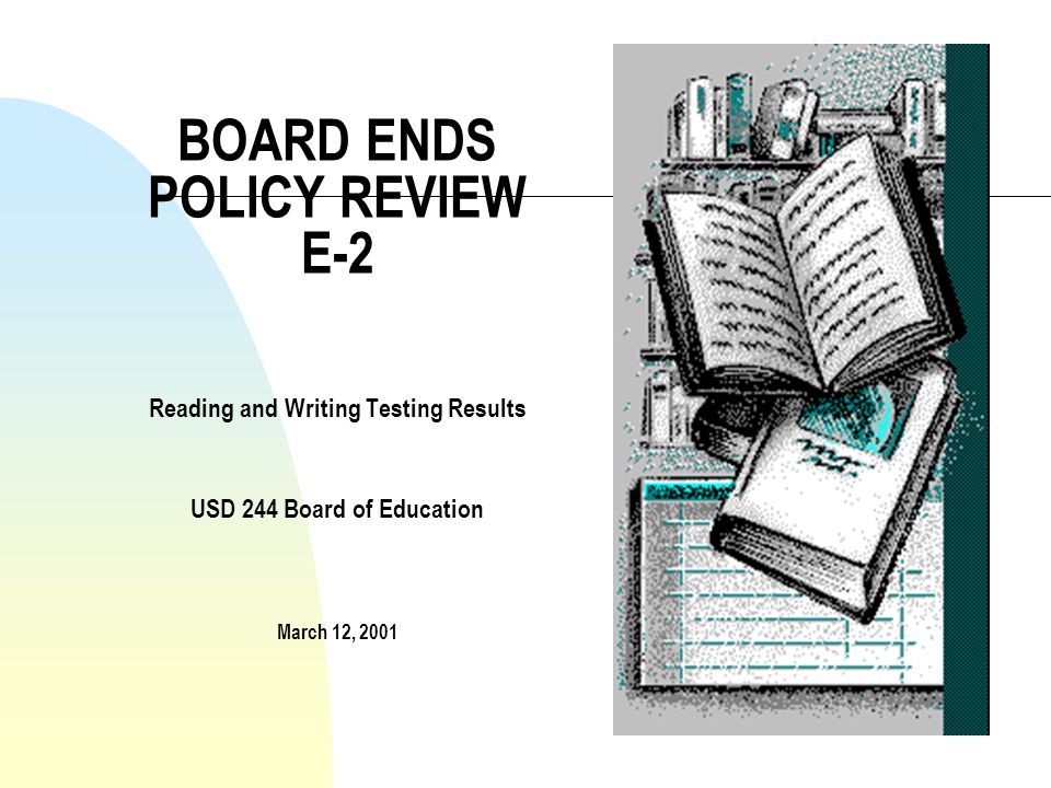 BOARD ENDS POLICY REVIEW E-2 Reading and Writing Testing Results USD 244 Board of Education March 12, 2001