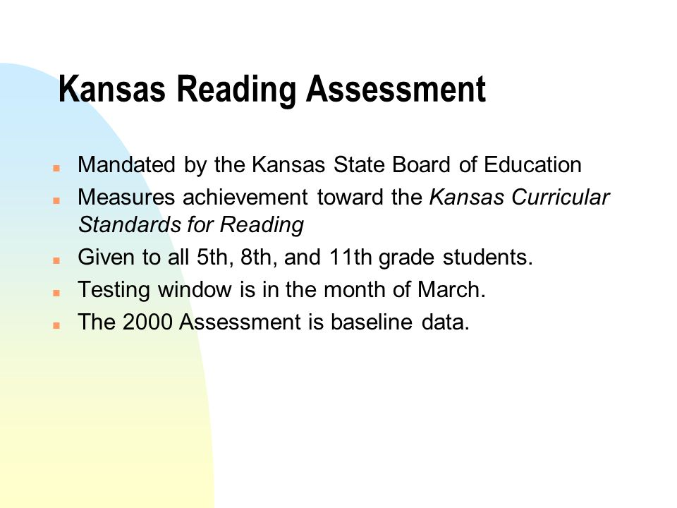 Kansas Reading Assessment n Mandated by the Kansas State Board of Education n Measures achievement toward the Kansas Curricular Standards for Reading n Given to all 5th, 8th, and 11th grade students.