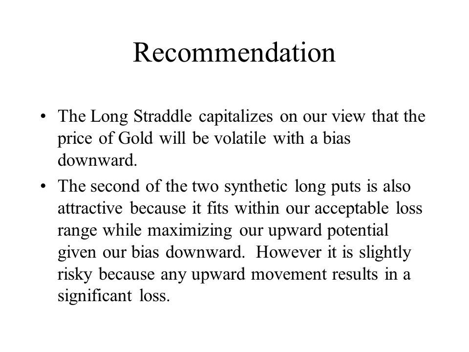 Recommendation The Long Straddle capitalizes on our view that the price of Gold will be volatile with a bias downward.