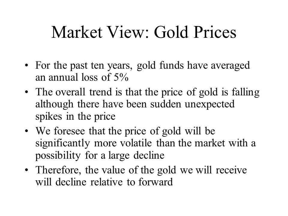 Market View: Gold Prices For the past ten years, gold funds have averaged an annual loss of 5% The overall trend is that the price of gold is falling although there have been sudden unexpected spikes in the price We foresee that the price of gold will be significantly more volatile than the market with a possibility for a large decline Therefore, the value of the gold we will receive will decline relative to forward