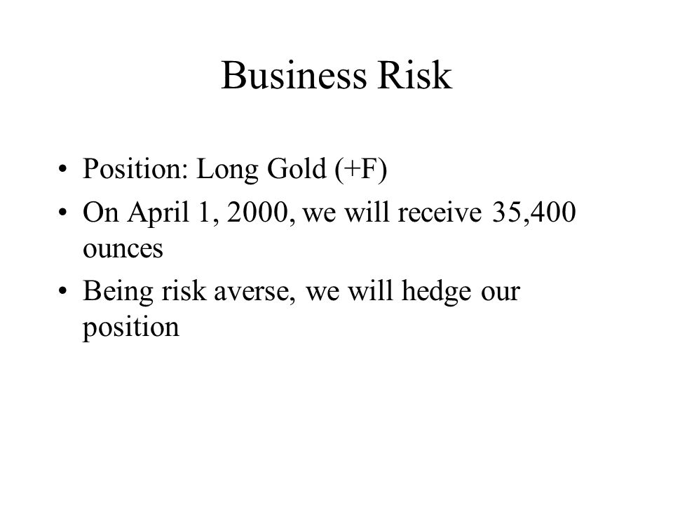 Business Risk Position: Long Gold (+F) On April 1, 2000, we will receive 35,400 ounces Being risk averse, we will hedge our position