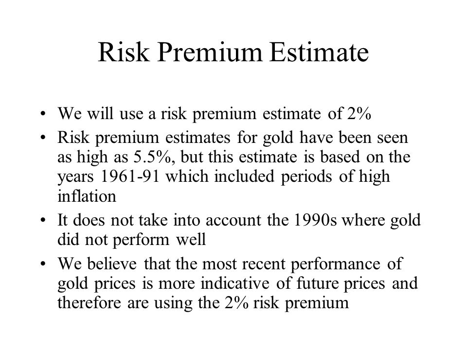 Risk Premium Estimate We will use a risk premium estimate of 2% Risk premium estimates for gold have been seen as high as 5.5%, but this estimate is based on the years 1961-91 which included periods of high inflation It does not take into account the 1990s where gold did not perform well We believe that the most recent performance of gold prices is more indicative of future prices and therefore are using the 2% risk premium