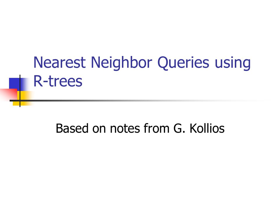 Nearest Neighbor Queries using R-trees Based on notes from G. Kollios