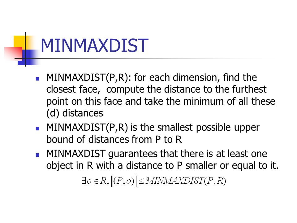 MINMAXDIST MINMAXDIST(P,R): for each dimension, find the closest face, compute the distance to the furthest point on this face and take the minimum of all these (d) distances MINMAXDIST(P,R) is the smallest possible upper bound of distances from P to R MINMAXDIST guarantees that there is at least one object in R with a distance to P smaller or equal to it.