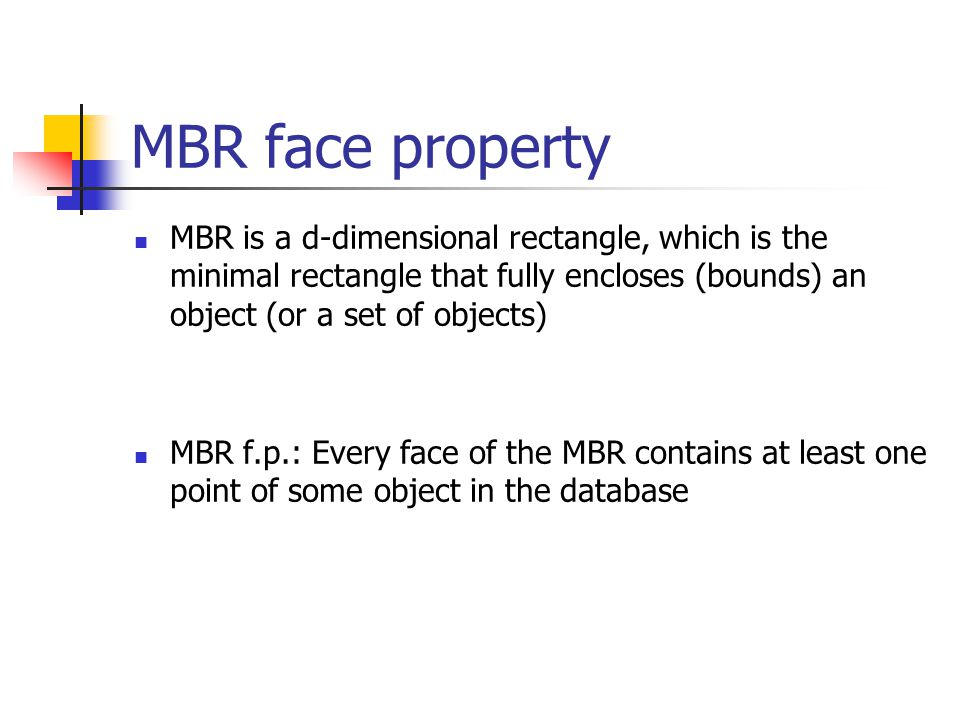 MBR face property MBR is a d-dimensional rectangle, which is the minimal rectangle that fully encloses (bounds) an object (or a set of objects) MBR f.p.: Every face of the MBR contains at least one point of some object in the database
